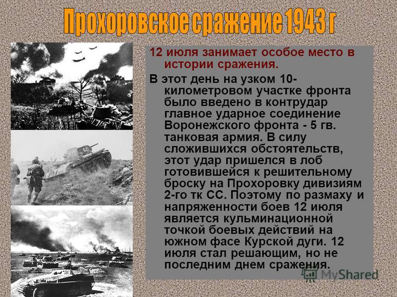 12 июля занимает особое место в истории сражения. В этот день на узком 10- километровом участке фронта было введено в контрудар главное ударное соединение Воронежского фронта - 5 гв. танковая армия. В силу сложившихся обстоятельств, этот удар пришелс