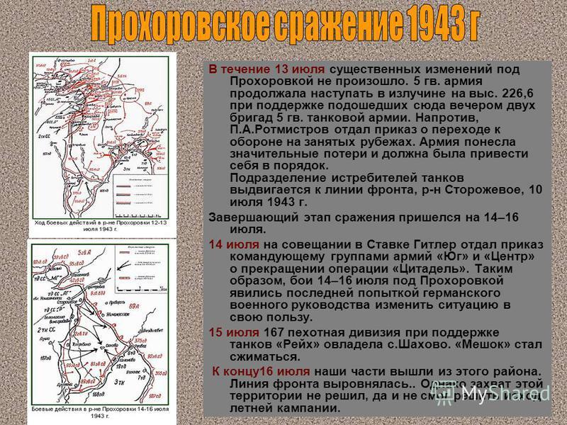 В течение 13 июля существенных изменений под Прохоровкой не произошло. 5 гв. армия продолжала наступать в излучине на выс. 226,6 при поддержке подошедших сюда вечером двух бригад 5 гв. танковой армии. Напротив, П.А.Ротмистров отдал приказ о переходе
