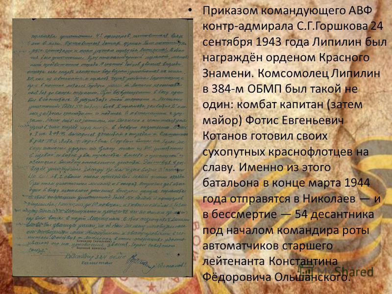 Приказом командующего АВФ контр-адмирала С.Г.Горшкова 24 сентября 1943 года Липилин был награждён орденом Красного Знамени. Комсомолец Липилин в 384-м ОБМП был такой не один: комбат капитан (затем майор) Фотис Евгеньевич Котанов готовил своих сухопут