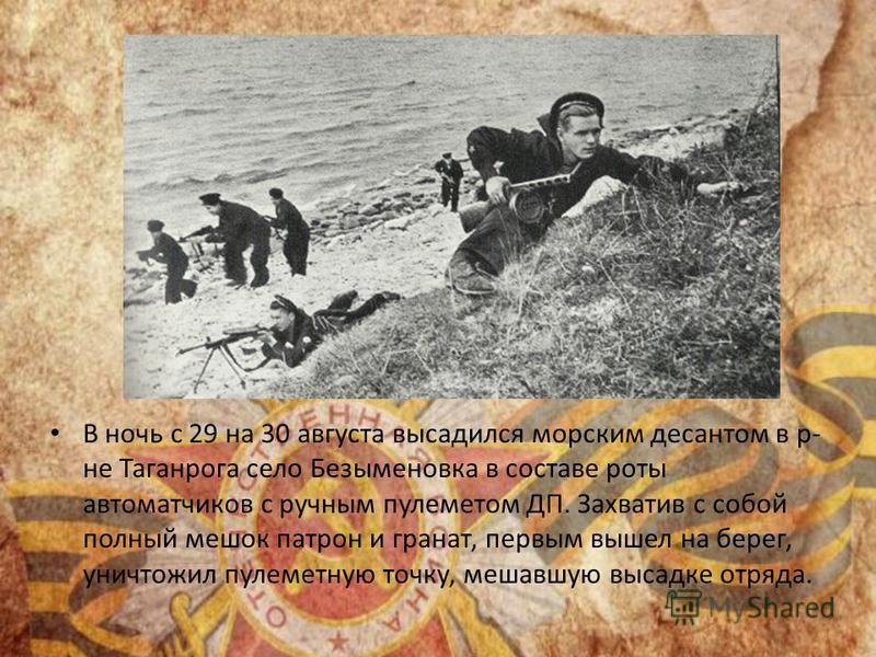 В ночь с 29 на 30 августа высадился морским десантом в р- не Таганрога село Безыменовка в составе роты автоматчиков с ручным пулеметом ДП. Захватив с собой полный мешок патрон и гранат, первым вышел на берег, уничтожил пулеметную точку, мешавшую выса