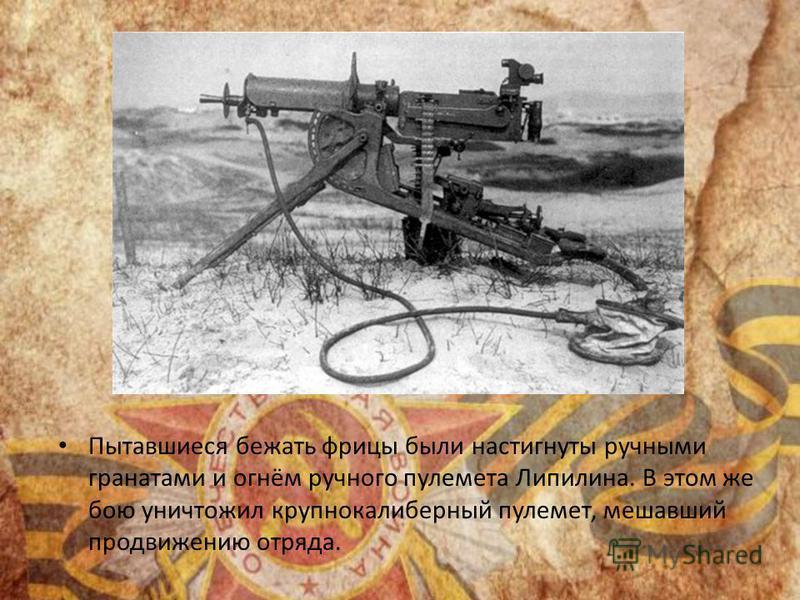 Пытавшиеся бежать фрицы были настигнуты ручными гранатами и огнём ручного пулемета Липилина. В этом же бою уничтожил крупнокалиберный пулемет, мешавший продвижению отряда.