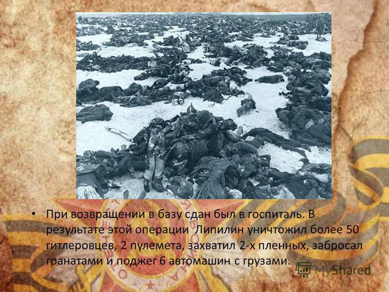 При возвращении в базу сдан был в госпиталь. В результате этой операции Липилин уничтожил более 50 гитлеровцев, 2 пулемета, захватил 2-х пленных, забросал гранатами и поджег 6 автомашин с грузами.