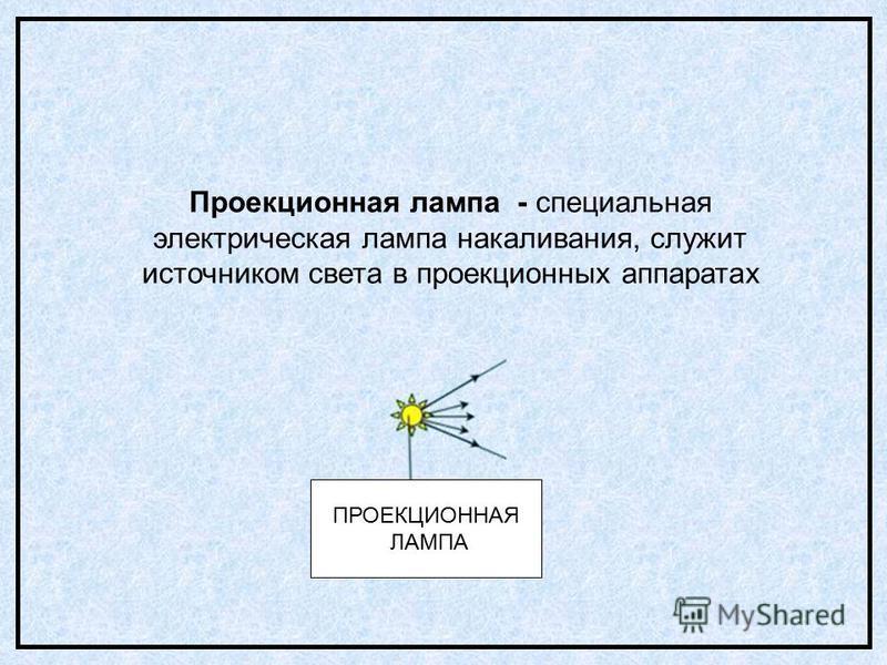 ПРОЕКЦИОННАЯ ЛАМПА Проекционная лампа - специальная электрическая лампа накаливания, служит источником света в проекционных аппаратах