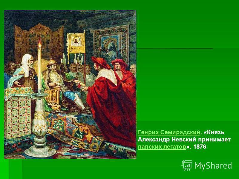 Генрих Семирадский Генрих Семирадский. «Князь Александр Невский принимает папских легатов». 1876 папских легатов