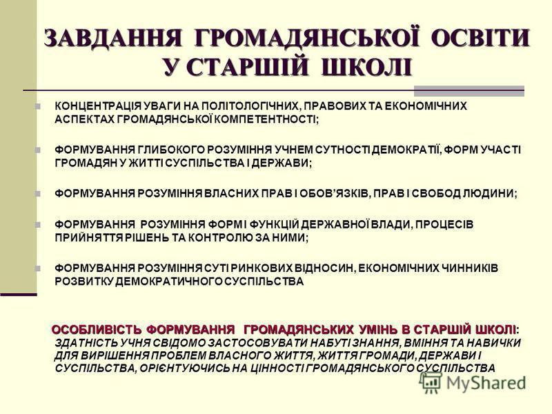 ЗАВДАННЯ ГРОМАДЯНСЬКОЇ ОСВІТИ У СТАРШІЙ ШКОЛІ КОНЦЕНТРАЦІЯ УВАГИ НА ПОЛІТОЛОГІЧНИХ, ПРАВОВИХ ТА ЕКОНОМІЧНИХ АСПЕКТАХ ГРОМАДЯНСЬКОЇ КОМПЕТЕНТНОСТІ; ФОРМУВАННЯ ГЛИБОКОГО РОЗУМІННЯ УЧНЕМ СУТНОСТІ ДЕМОКРАТІЇ, ФОРМ УЧАСТІ ГРОМАДЯН У ЖИТТІ СУСПІЛЬСТВА І ДЕ