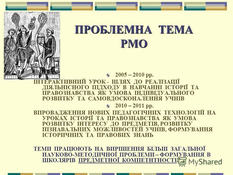 ПРОБЛЕМНА ТЕМА РМО 2005 – 2010 рр. ІНТЕРАКТИВНИЙ УРОК - ШЛЯХ ДО РЕАЛІЗАЦІЇ ДІЯЛЬНІСНОГО ПІДХОДУ В НАВЧАННІ ІСТОРІЇ ТА ПРАВОЗНАВСТВА ЯК УМОВА ІНДИВІДУАЛЬНОГО РОЗВИТКУ ТА САМОВДОСКОНАЛЕННЯ УЧНІВ 2010 – 2011 рр. ВПРОВАДЖЕННЯ НОВИХ ПЕДАГОГІЧНИХ ТЕХНОЛОГІ