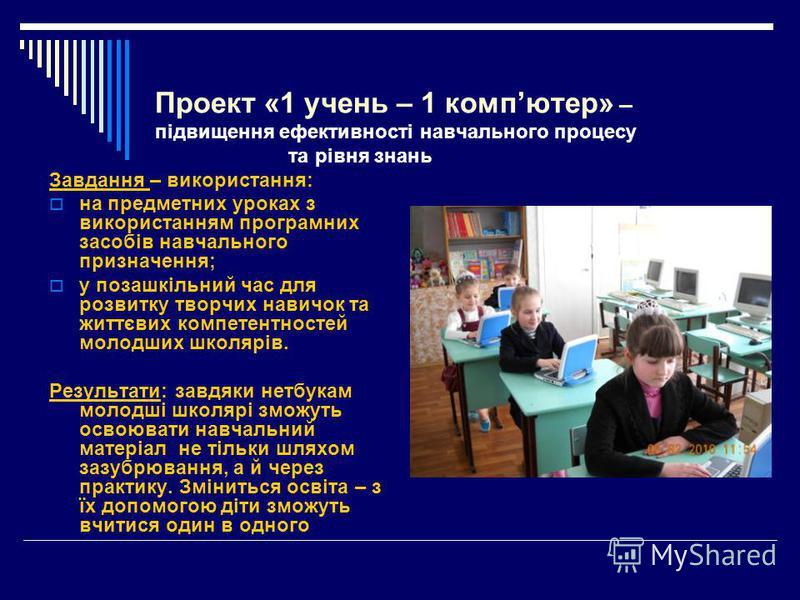 Проект «1 учень – 1 компютер» – підвищення ефективності навчального процесу та рівня знань Завдання – використання: на предметних уроках з використанням програмних засобів навчального призначення; у позашкільний час для розвитку творчих навичок та жи