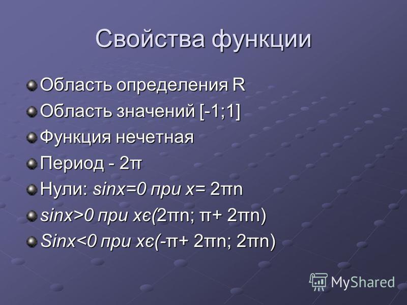 Свойства функции Область определения R Область значений [-1;1] Функция нечетная Период - 2π Нули: sinx=0 при х= 2πn sinx>0 при хє(2πn; π+ 2πn) Sinx<0 при хє(-π+ 2πn; 2πn)