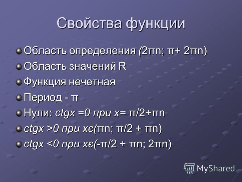 Свойства функции Область определения (2πn; π+ 2πn) Область значений R Функция нечетная Период - π Нули: ctgx =0 при х= π/2+πn ctgx >0 при хє(πn; π/2 + πn) ctgx <0 при хє(-π/2 + πn; 2πn)