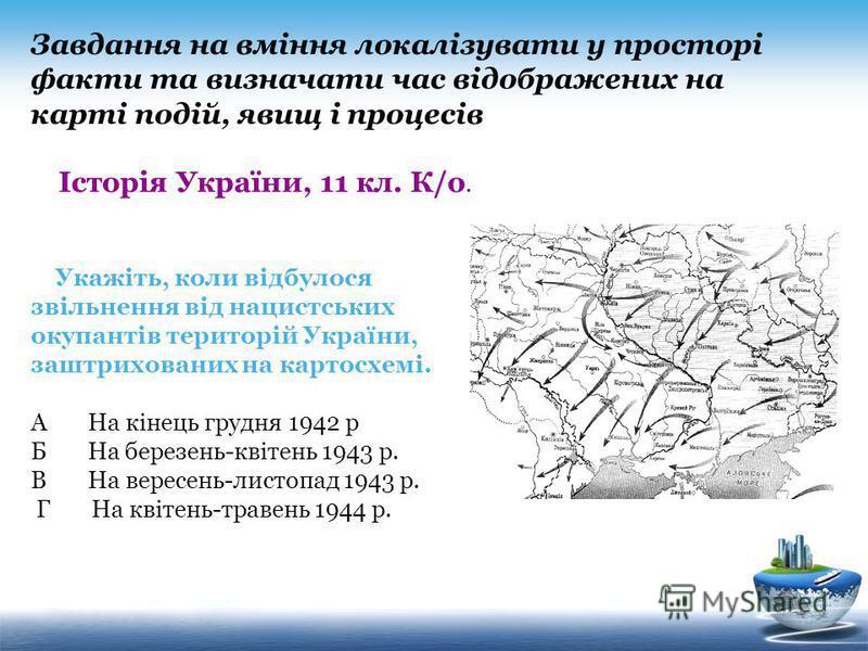 Укажіть, коли відбулося звільнення від нацистських окупантів територій України, заштрихованих на картосхемі. А На кінець грудня 1942 р Б На березень-квітень 1943 р. В На вересень-листопад 1943 р. Г На квітень-травень 1944 р. Завдання на вміння локалі
