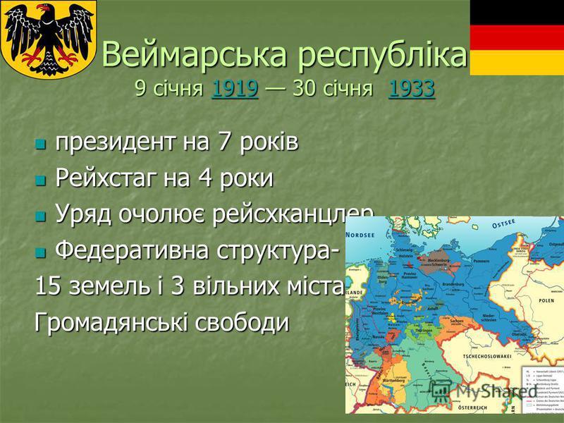 Веймарська республіка 9 січня 1919 30 січня 1933 1919193319191933 президент на 7 років Рейхстаг на 4 роки Уряд очолює рейсхканцлер Федеративна структура- 15 земель і 3 вільних міста Громадянські свободи