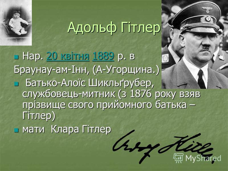 Адольф Гітлер Нар. 20 квітня 1889 р. в Нар. 20 квітня 1889 р. в20 квітня188920 квітня1889 Браунау-ам-Інн, (А-Угорщина.) Батько-Алоїс Шикльґрубер, службовець-митник (з 1876 року взяв прізвище свого прийомного батька – Гітлер) Батько-Алоїс Шикльґрубер,