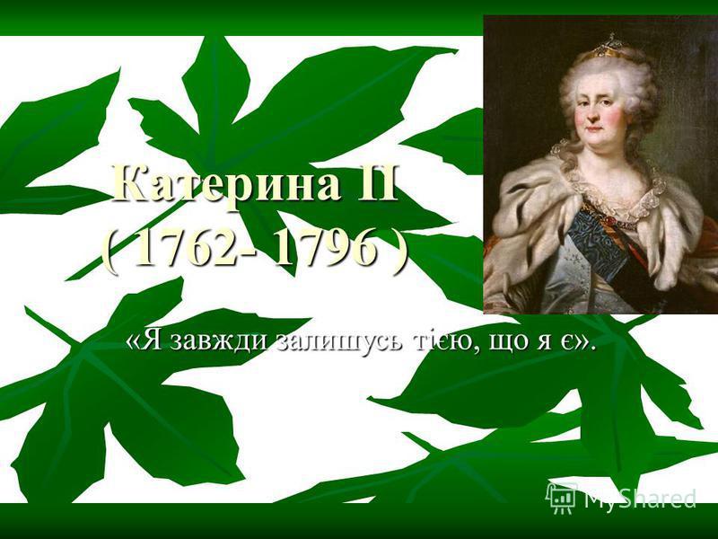Катерина II ( 1762- 1796 ) «Я завжди залишусь тією, що я є».