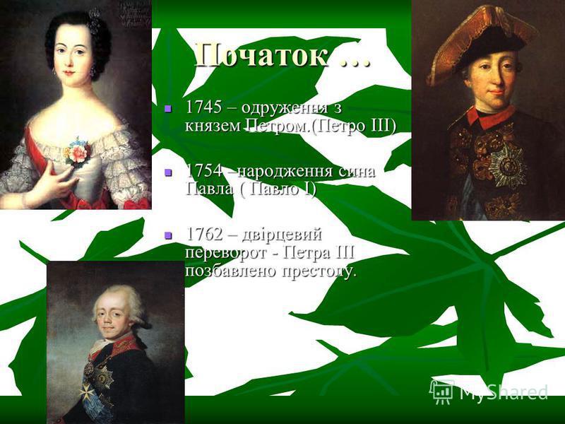 Початок … 1745 – одруження з князем Петром.(Петро III) 1745 – одруження з князем Петром.(Петро III) 1754 –народження сина Павла ( Павло I) 1754 –народження сина Павла ( Павло I) 1762 – двірцевий переворот - Петра III позбавлено престолу. 1762 – двірц