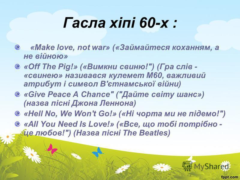 Гасла хіпі 60-х : «Make love, not war» («Займайтеся коханням, а не війною» «Off The Pig!» («Вимкни свиню!