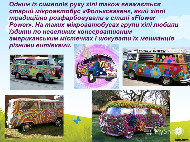 Одним із символів руху хіпі також вважається старий мікроавтобус «Фольксваген», який хіппі традиційно розфарбовували в стилі «Flower Power». На таких мікроавтобусах групи хіпі любили їздити по невеликих консервативним американським містечках і шокува