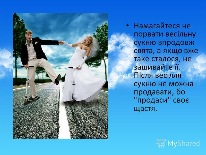 Намагайтеся не порвати весільну сукню впродовж свята, а якщо вже таке сталося, не зашивайте її. Після весілля сукню не можна продавати, бо продаси своє щастя.