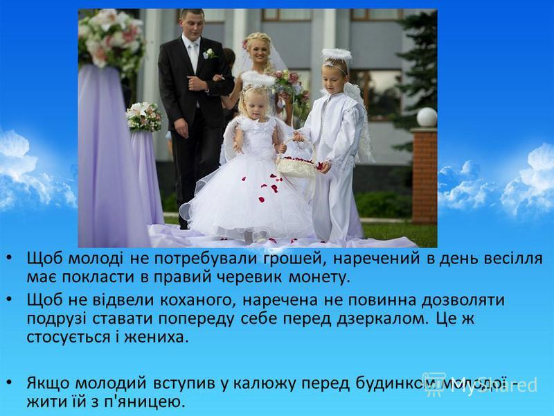 Щоб молоді не потребували грошей, наречений в день весілля має покласти в правий черевик монету. Щоб не відвели коханого, наречена не повинна дозволяти подрузі ставати попереду себе перед дзеркалом. Це ж стосується і жениха. Якщо молодий вступив у ка