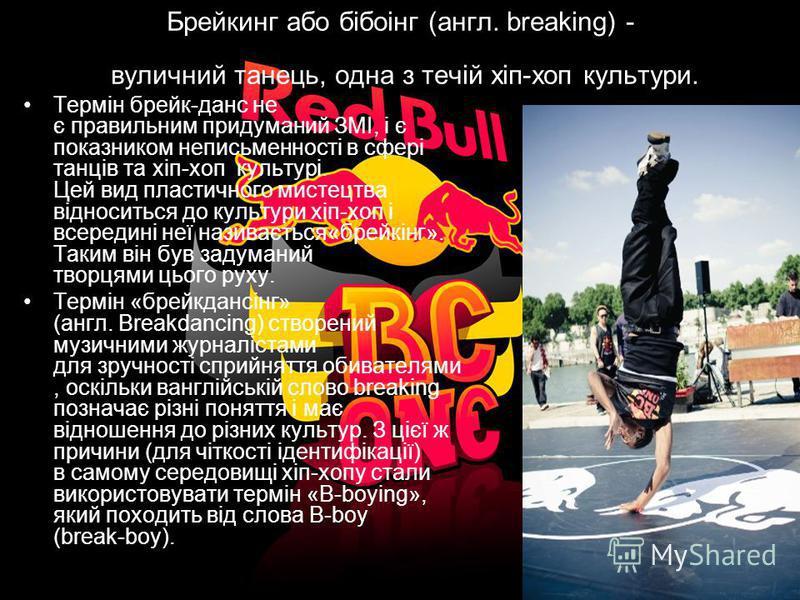 Брейкинг або бібоінг (англ. breaking) - вуличний танець, одна з течій хіп-хоп культури. Термін брейк-данс не є правильним придуманий ЗМІ, і є показником неписьменності в сфері танців та хіп-хоп культурі. Цей вид пластичного мистецтва відноситься до к