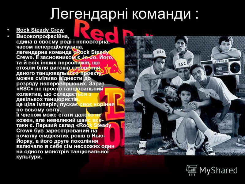 Легендарні команди : Rock Steady Crew Високопрофесійна, єдина в своєму роді і неповторна, часом непередбачувана, легендарна команда «Rock Steady Crew». Її засновником є Jo-Jo. Його, та й всіх інших персонажів, що стояли біля витоків створення даного