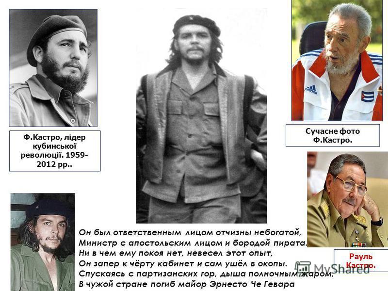 Ф.Кастро, лідер кубинської революції. 1959- 2012 рр.. Сучасне фото Ф.Кастро. Он был ответственным лицом отчизны небогатой, Министр с апостольским лицом и бородой пирата. Ни в чем ему покоя нет, невесел этот опыт, Он запер к чёрту кабинет и сам ушёл в