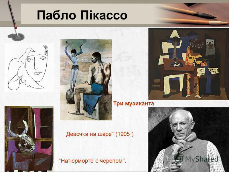 Пабло Пікассо Три музиканта Девочка на шаре (1905 ) Натюрморте с черепом.