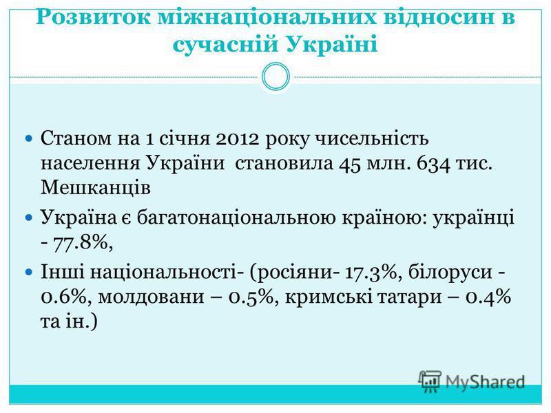 Розвиток міжнаціональних відносин в сучасній Україні Станом на 1 січня 2012 року чисельність населення України становила 45 млн. 634 тис. Мешканців Україна є багатонаціональною країною: українці - 77.8%, Інші національності- (росіяни- 17.3%, білоруси