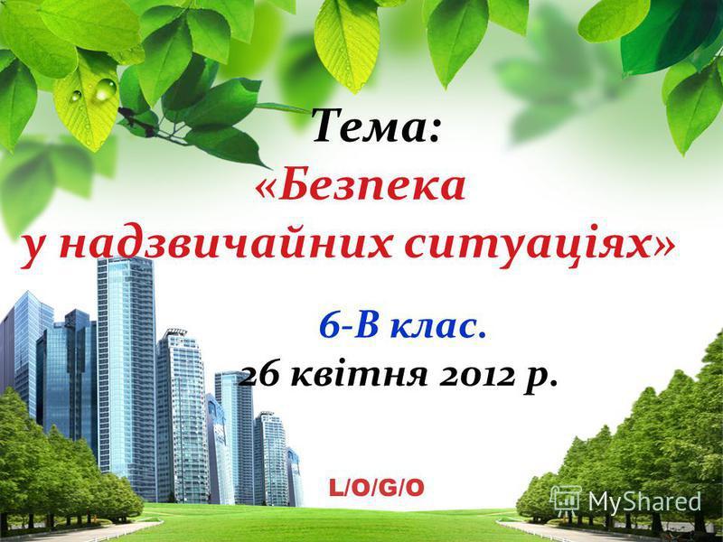 L/O/G/O Тема: «Безпека у надзвичайних ситуаціях» 6-В клас. 26 квітня 2012 р.