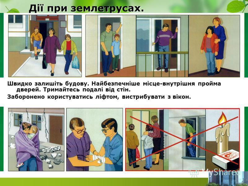 Дії при землетрусах. Швидко залишіть будову. Найбезпечніше місце-внутрішня пройма дверей. Тримайтесь подалі від стін. Заборонено користуватись ліфтом, вистрибувати з вікон.