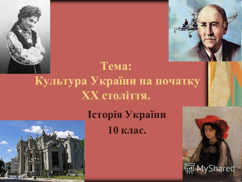 Тема: Культура України на початку ХХ століття. Історія України 10 клас.
