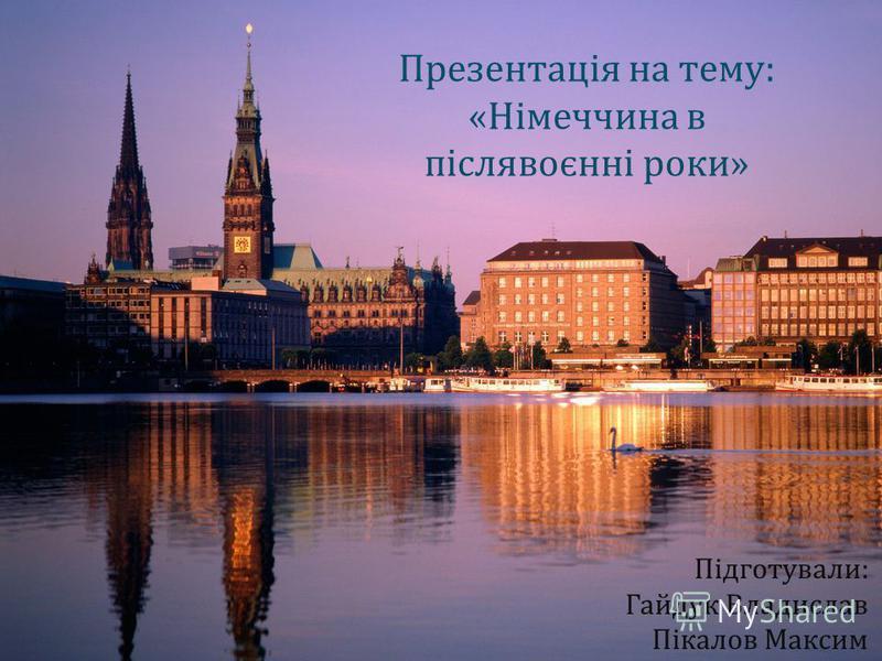 Презентація на тему : « Німеччина в післявоєнні роки » Підготували : Гайдук Владислав Пікалов Максим