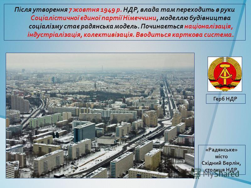 Після утворення 7 жовтня 1949 р. НДР, влада там переходить в руки Соціалістичної єдиної партії Німеччини, моделлю будівництва соціалізму стає радянська модель. Починається націоналізація, індустріалізація, колективізація. Вводиться карткова система.