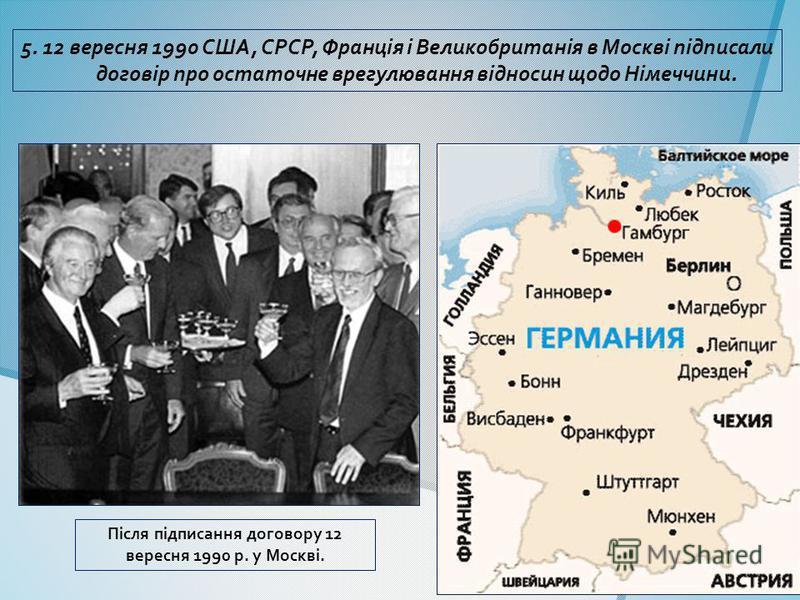 5. 12 вересня 1990 США, СРСР, Франція і Великобританія в Москві підписали договір про остаточне врегулювання відносин щодо Німеччини. Після підписання договору 12 вересня 1990 р. у Москві.