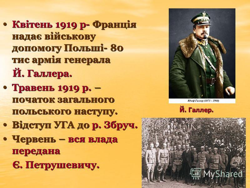 Квітень 1919 р- Франція надає військову допомогу Польші- 80 тис армія генерала Квітень 1919 р- Франція надає військову допомогу Польші- 80 тис армія генерала Й. Галлера. Й. Галлера. Травень 1919 р. – початок загального польського наступу. Травень 191