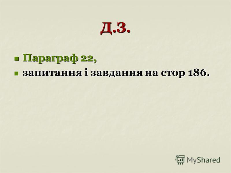 Д.З. Параграф 22, Параграф 22, запитання і завдання на стор 186. запитання і завдання на стор 186.