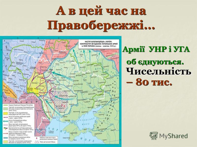 А в цей час на Правобережжі… Армії УНР і УГА Армії УНР і УГА об єднуються. Чисельність – 80 тис. об єднуються. Чисельність – 80 тис.
