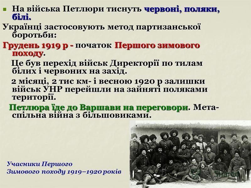 На війська Петлюри тиснуть червоні, поляки, білі. На війська Петлюри тиснуть червоні, поляки, білі. Українці застосовують метод партизанської боротьби: Грудень 1919 р - початок Першого зимового походу. Це був перехід військ Директорії по тилам білих