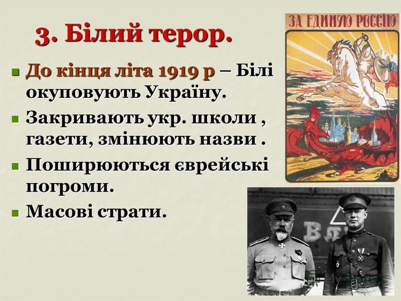 3. Білий терор. До кінця літа 1919 р – Білі окуповують Україну. До кінця літа 1919 р – Білі окуповують Україну. Закривають укр. школи, газети, змінюють назви. Закривають укр. школи, газети, змінюють назви. Поширюються єврейські погроми. Поширюються є