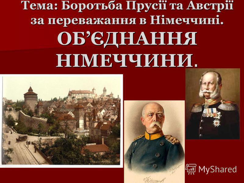 Тема: Боротьба Прусії та Австрії за переважання в Німеччині. ОБЄДНАННЯ НІМЕЧЧИНИ.