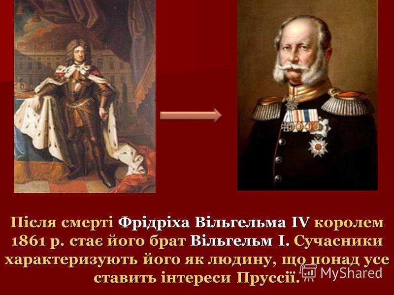 Після смерті Фрідріха Вільгельма IV королем 1861 р. стає його брат Вільгельм I. Сучасники характеризують його як людину, що понад усе ставить інтереси Пруссії.