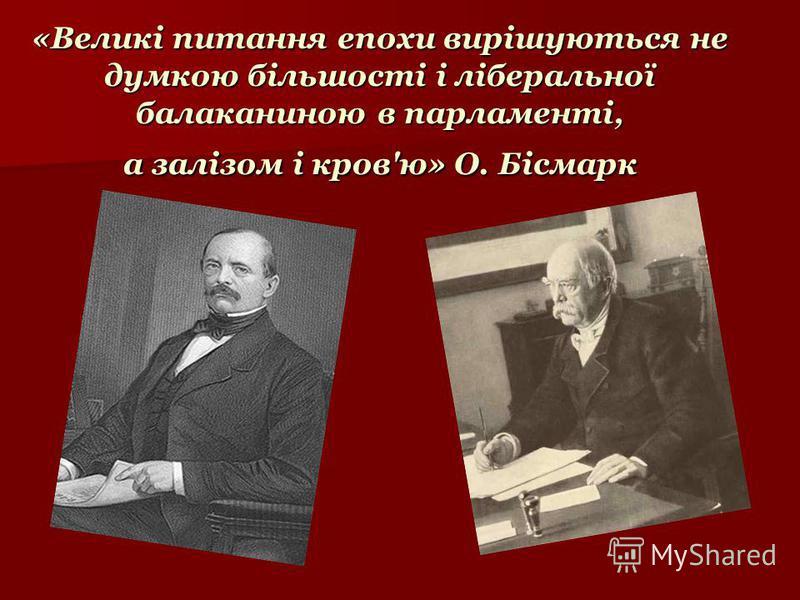 «Великі питання епохи вирішуються не думкою більшості і ліберальної балаканиною в парламенті, а залізом і кров'ю» О. Бісмарк