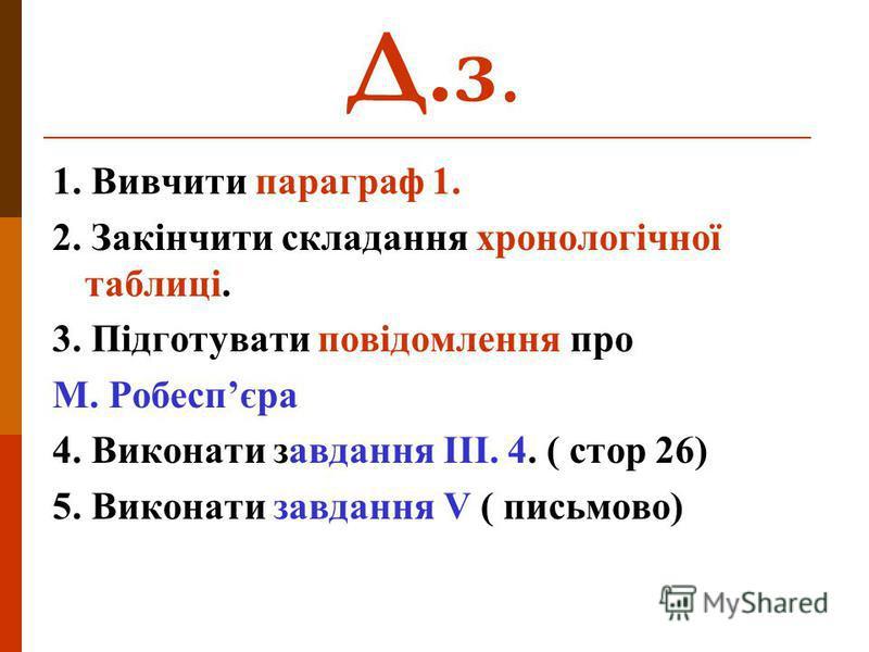 Д.з. 1. Вивчити параграф 1. 2. Закінчити складання хронологічної таблиці. 3. Підготувати повідомлення про М. Робеспєра 4. Виконати завдання ІІІ. 4. ( стор 26) 5. Виконати завдання V ( письмово)