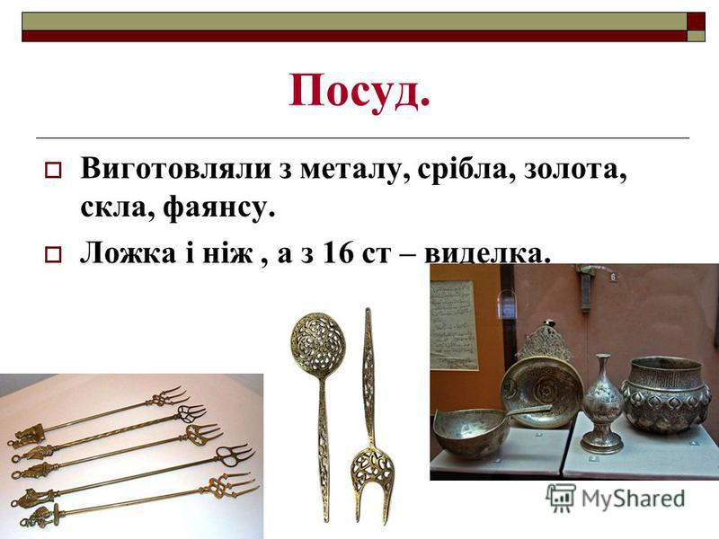 Посуд. Виготовляли з металу, срібла, золота, скла, фаянсу. Ложка і ніж, а з 16 ст – виделка.