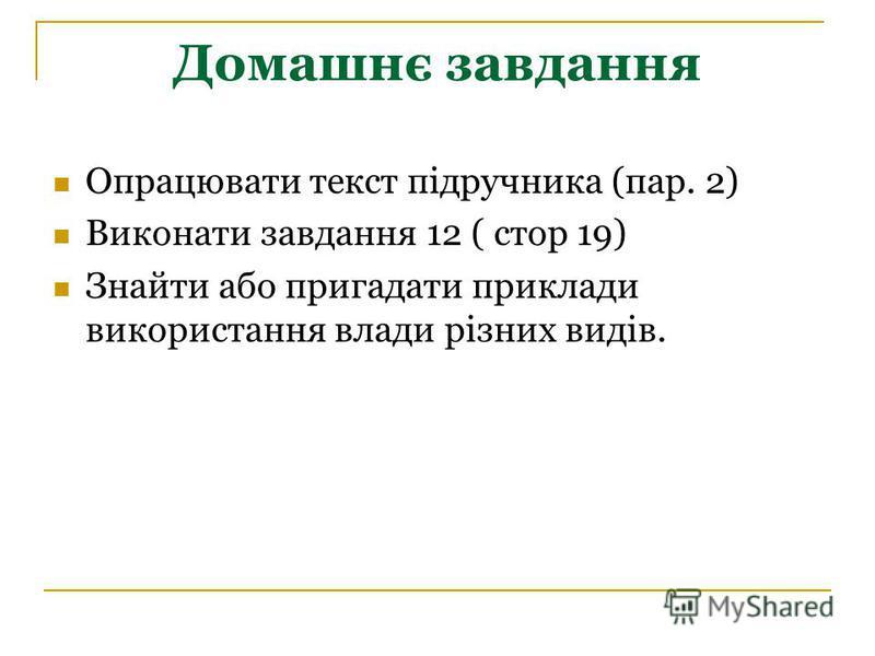 Домашнє завдання Опрацювати текст підручника (пар. 2) Виконати завдання 12 ( стор 19) Знайти або пригадати приклади використання влади різних видів.