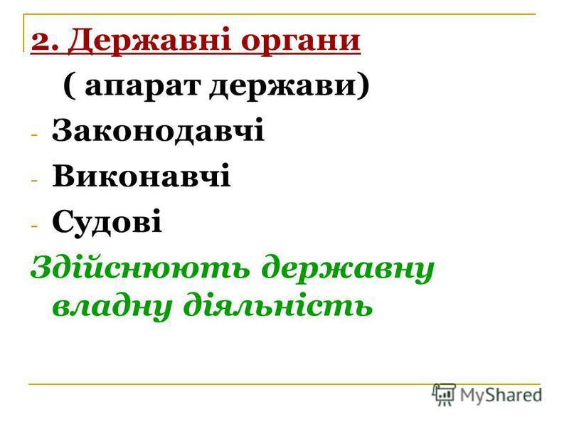 2. Державні органи ( апарат держави) - Законодавчі - Виконавчі - Судові Здійснюють державну владну діяльність