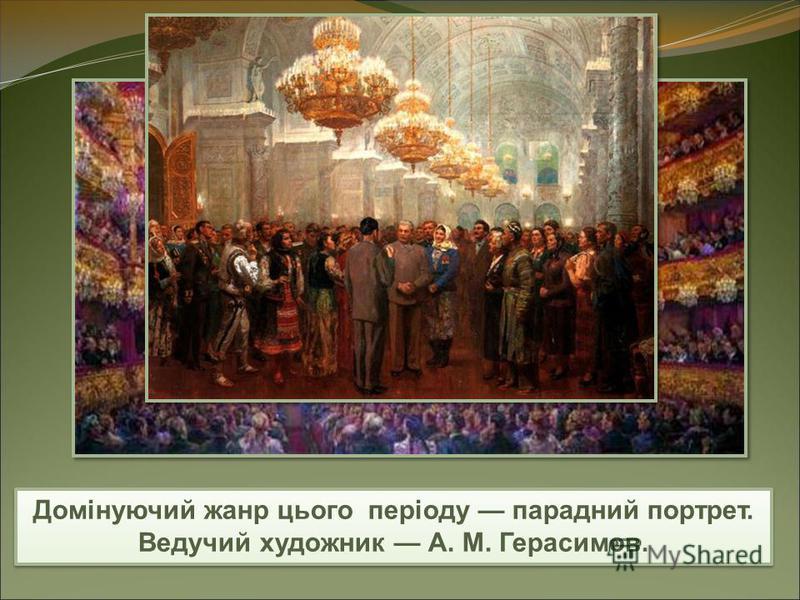 Домінуючий жанр цього періоду парадний портрет. Ведучий художник А. М. Герасимов.
