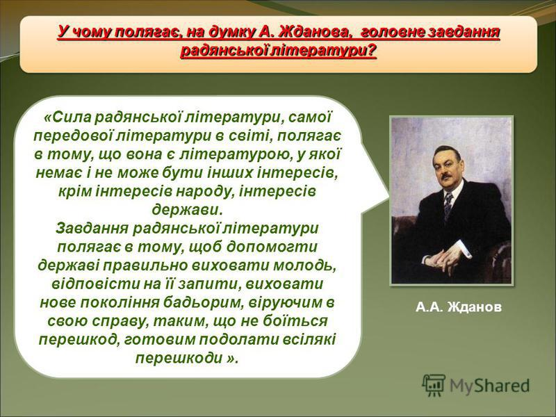 У чому полягає, на думку А. Жданова, головне завдання радянської літератури? А.А. Жданов «Сила радянської літератури, самої передової літератури в світі, полягає в тому, що вона є літературою, у якої немає і не може бути інших інтересів, крім інтерес