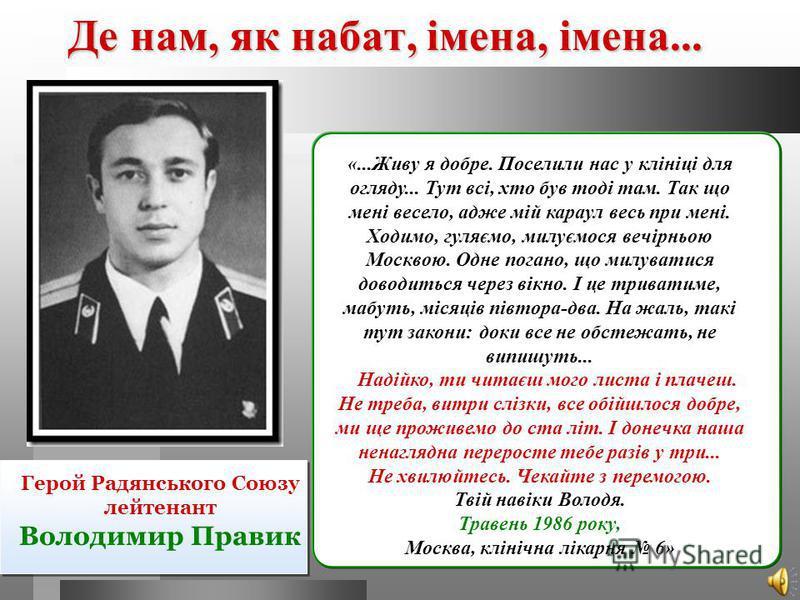 Де нам, як набат, імена, імена... Герой Радянського Союзу лейтенант Володимир Правик «...Живу я добре. Поселили нас у клініці для огляду... Тут всі, хто був тоді там. Так що мені весело, адже мій караул весь при мені. Ходимо, гуляємо, милуємося вечір