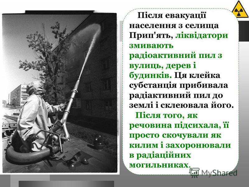 Після евакуації населення з селища Прип'ять, ліквідатори змивають радіоактивний пил з вулиць, дерев і будинків. Ця клейка субстанція прибивала радіактивний пил до землі і склеювала його. Після того, як речовина підсихала, її просто скочували як килим