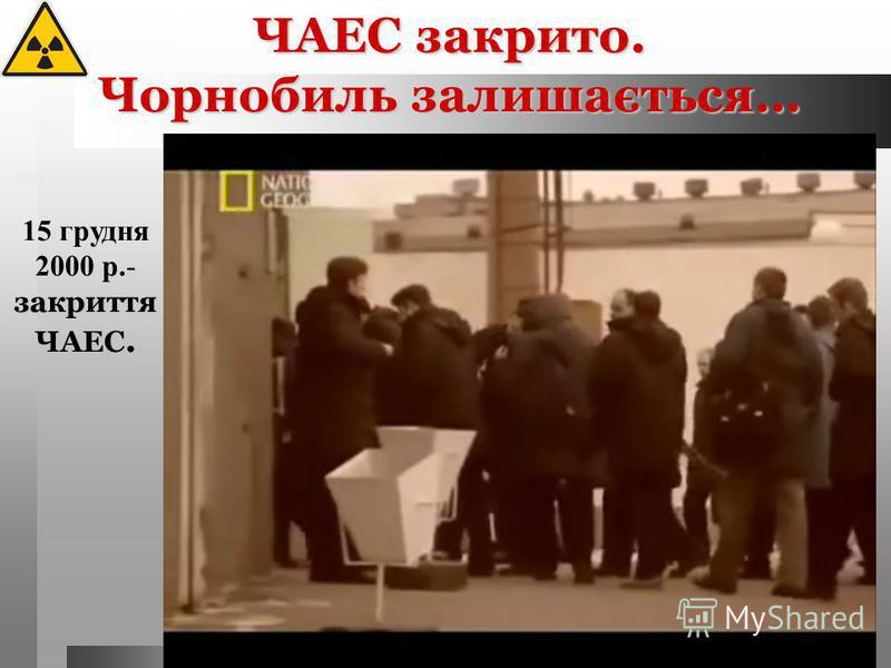 - закриття ЧАЕС. 15 грудня 2000 р.- закриття ЧАЕС. ЧАЕС закрито. Чорнобиль залишається…